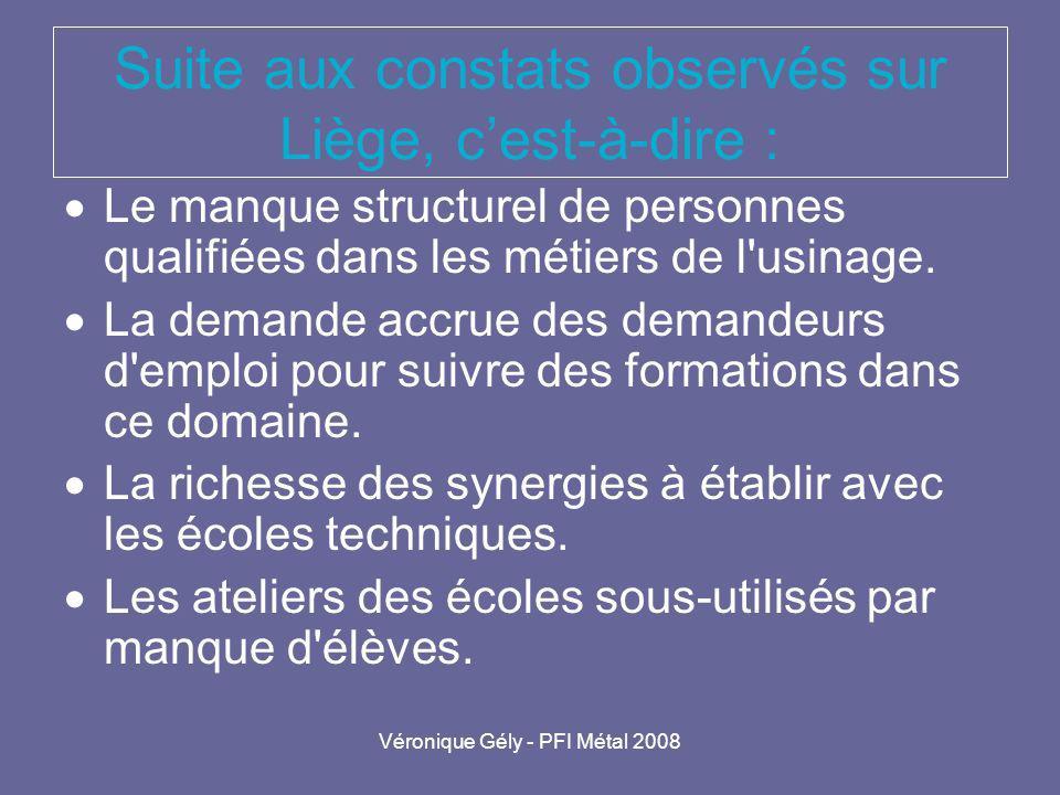 Véronique Gély - PFI Métal 2008 Suite aux constats observés sur Liège, cest-à-dire : Le manque structurel de personnes qualifiées dans les métiers de