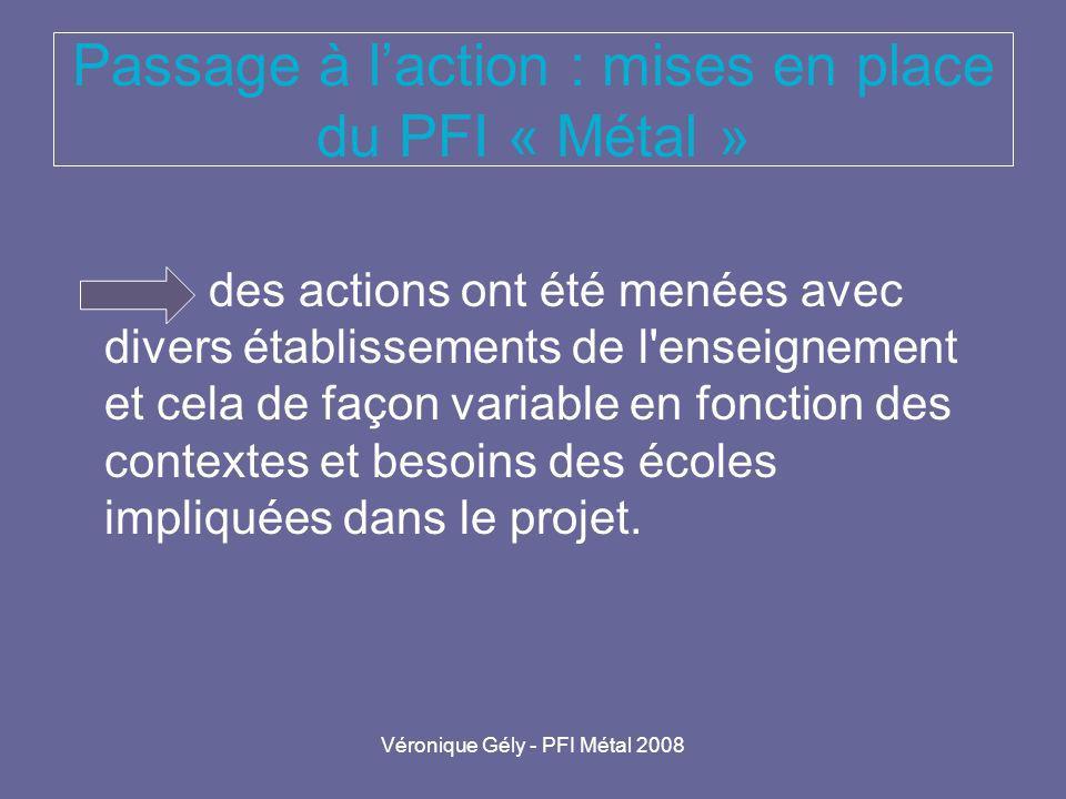 Véronique Gély - PFI Métal 2008 Passage à laction : mises en place du PFI « Métal » des actions ont été menées avec divers établissements de l'enseign