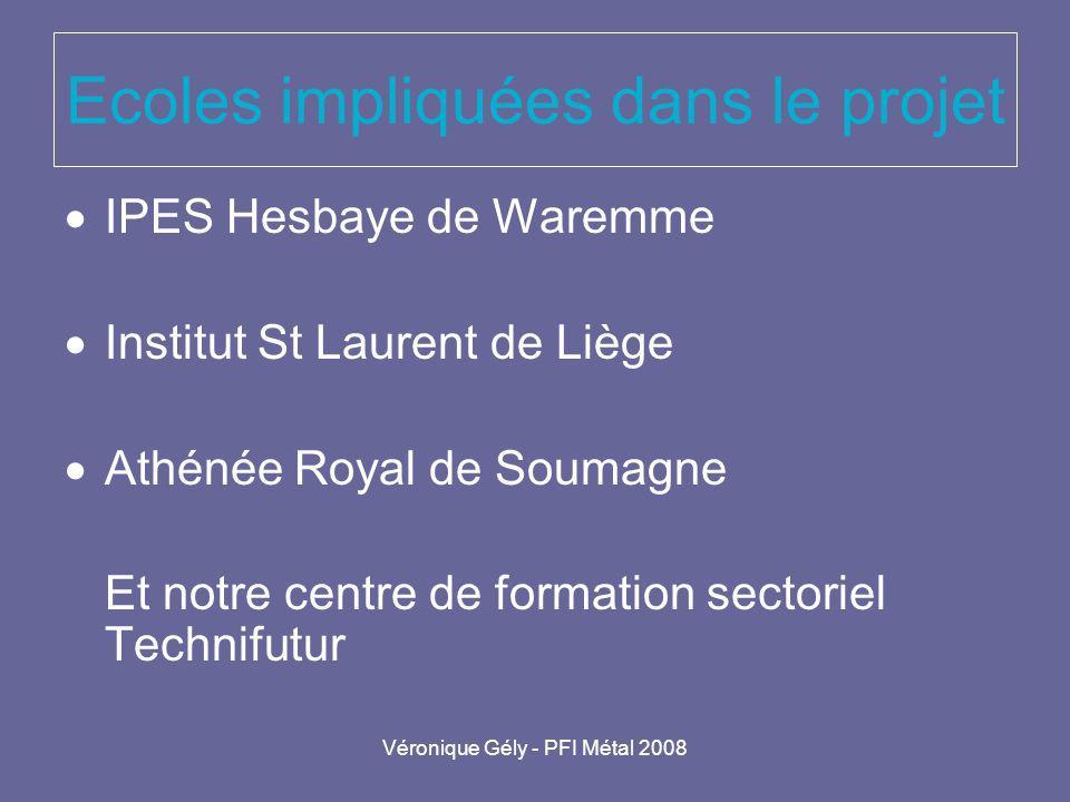 Véronique Gély - PFI Métal 2008 Ecoles impliquées dans le projet IPES Hesbaye de Waremme Institut St Laurent de Liège Athénée Royal de Soumagne Et not