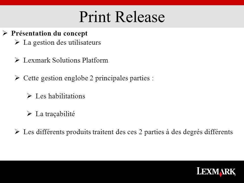 Print Release Présentation du concept La gestion des utilisateurs Lexmark Solutions Platform Cette gestion englobe 2 principales parties : Les habilitations La traçabilité Les différents produits traitent des ces 2 parties à des degrés différents