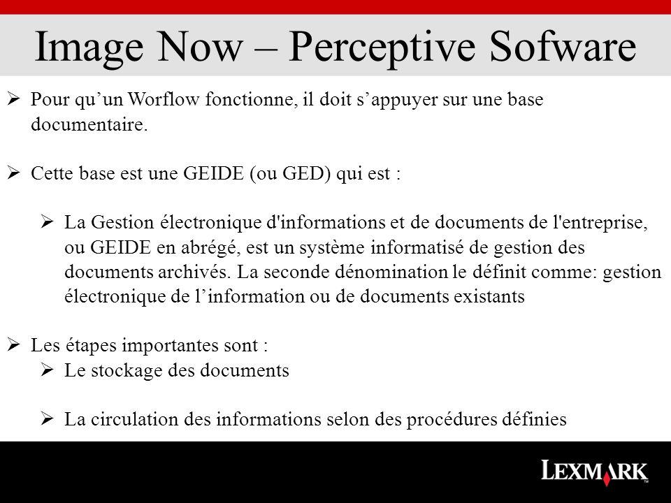 Image Now – Perceptive Sofware Pour quun Worflow fonctionne, il doit sappuyer sur une base documentaire. Cette base est une GEIDE (ou GED) qui est : L