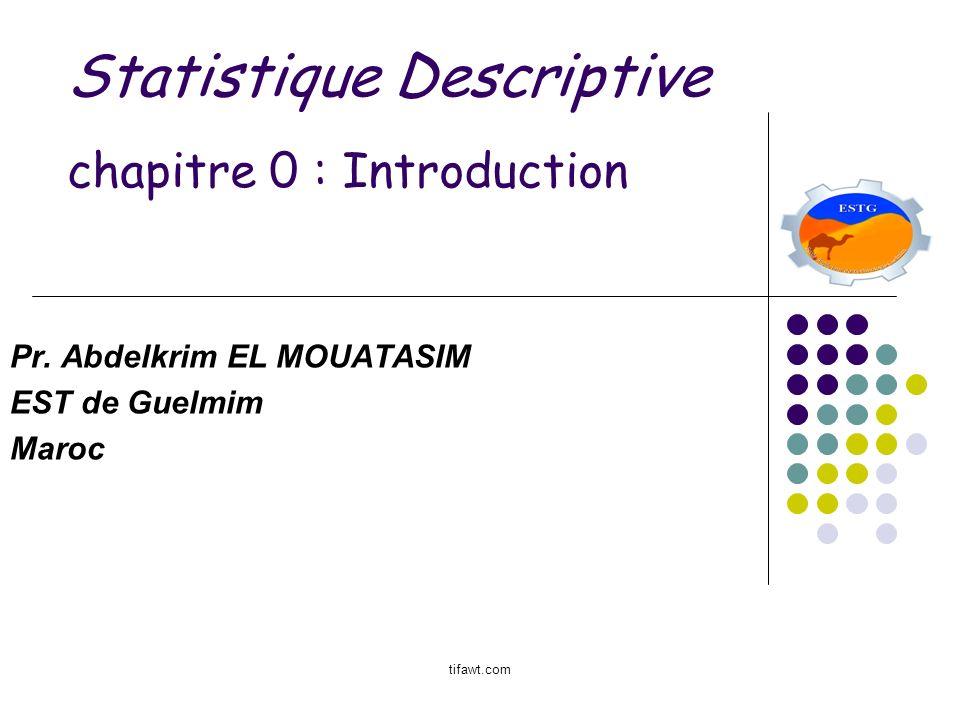 Statistique Descriptive chapitre 0 : Introduction Pr. Abdelkrim EL MOUATASIM EST de Guelmim Maroc tifawt.com