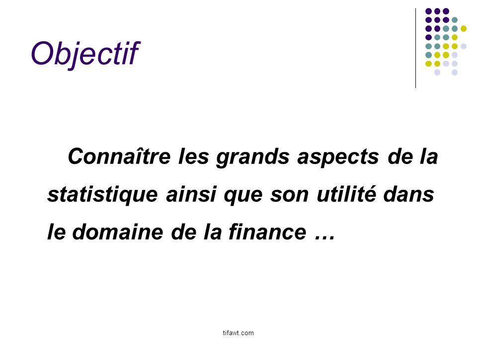 Objectif Connaître les grands aspects de la statistique ainsi que son utilité dans le domaine de la finance … tifawt.com