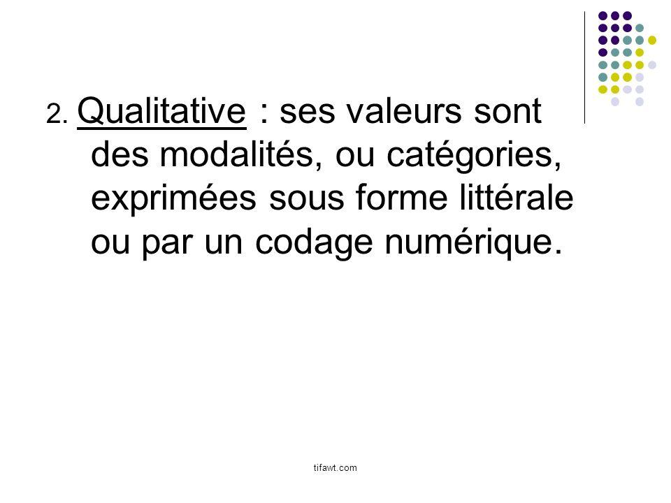 2. Qualitative : ses valeurs sont des modalités, ou catégories, exprimées sous forme littérale ou par un codage numérique. tifawt.com