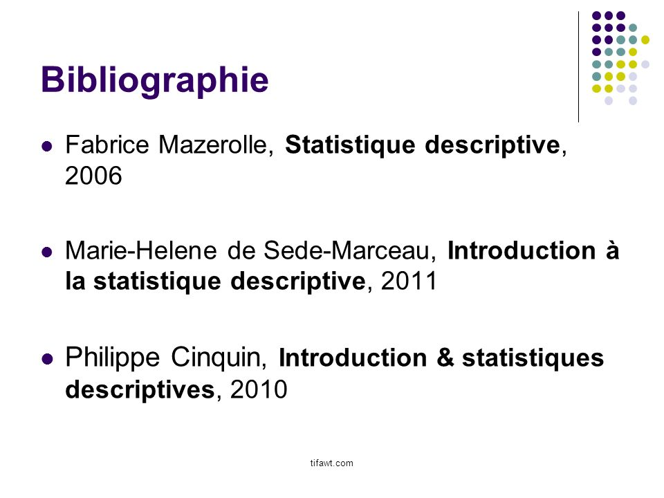 Bibliographie Fabrice Mazerolle, Statistique descriptive, 2006 Marie-Helene de Sede-Marceau, Introduction à la statistique descriptive, 2011 Philippe Cinquin, Introduction & statistiques descriptives, 2010 tifawt.com