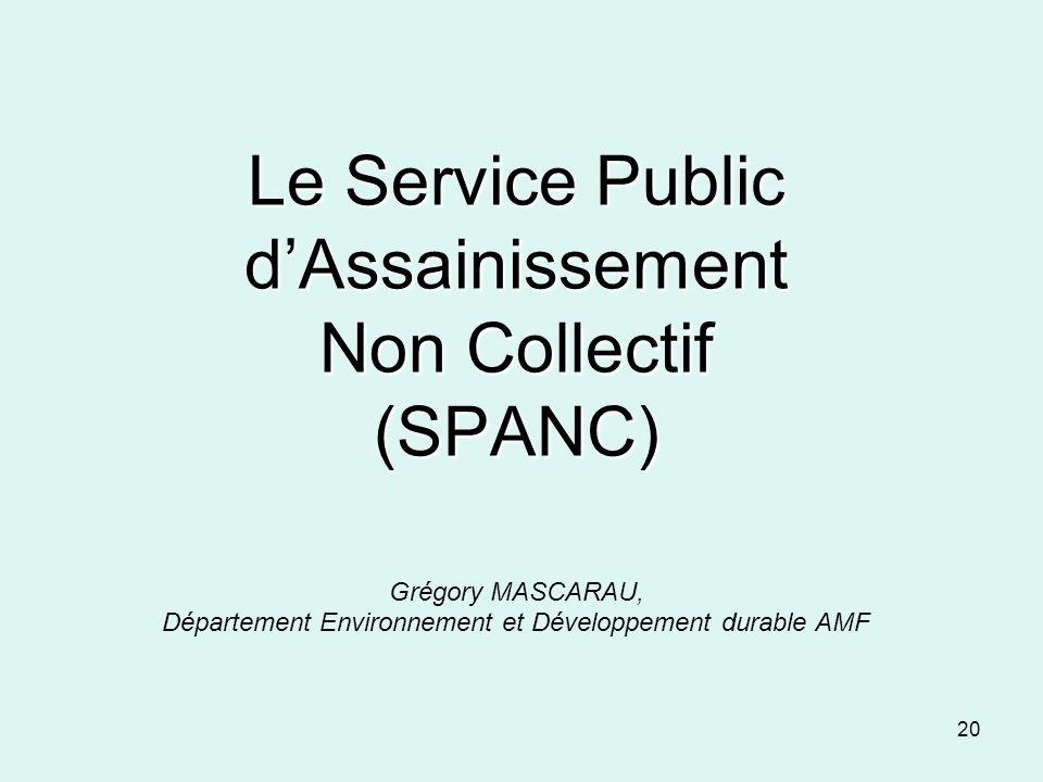 20 Le Service Public dAssainissement Non Collectif (SPANC) Le Service Public dAssainissement Non Collectif (SPANC) Grégory MASCARAU, Département Envir