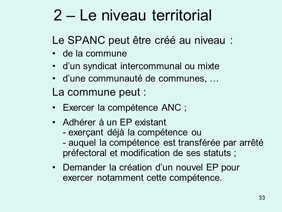 33 2 – Le niveau territorial Le SPANC peut être créé au niveau : de la commune dun syndicat intercommunal ou mixte dune communauté de communes, … La c