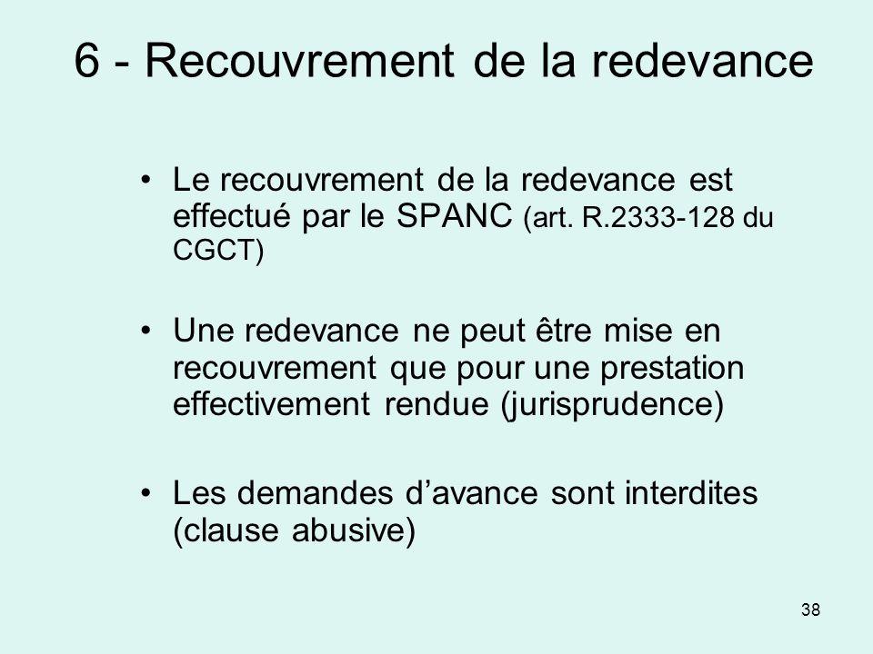 38 6 - Recouvrement de la redevance Le recouvrement de la redevance est effectué par le SPANC (art. R.2333-128 du CGCT) Une redevance ne peut être mis