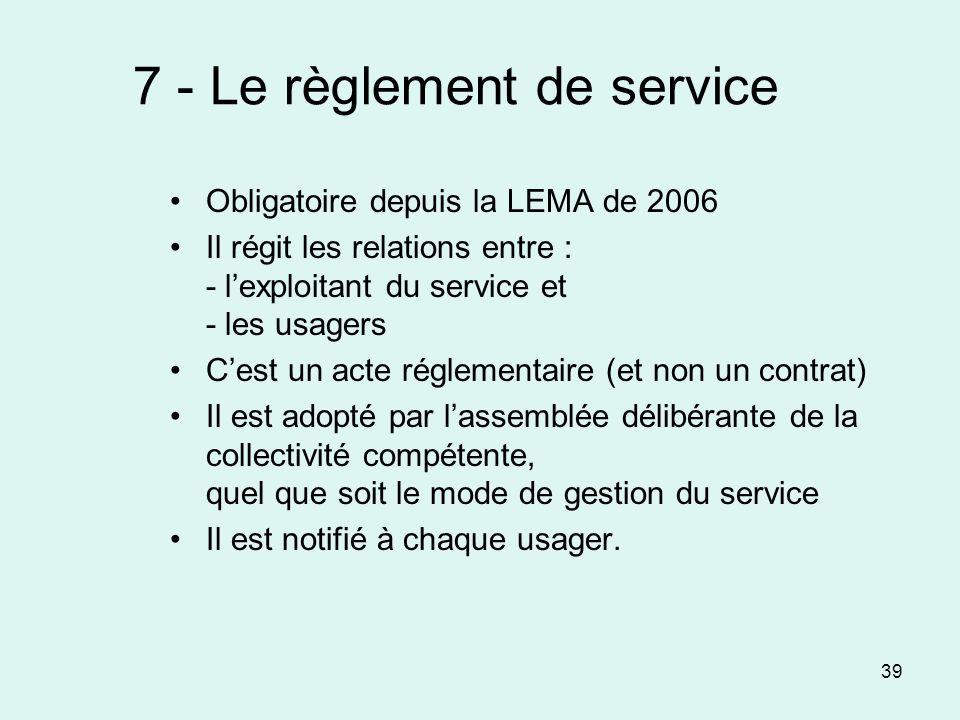 39 7 - Le règlement de service Obligatoire depuis la LEMA de 2006 Il régit les relations entre : - lexploitant du service et - les usagers Cest un act