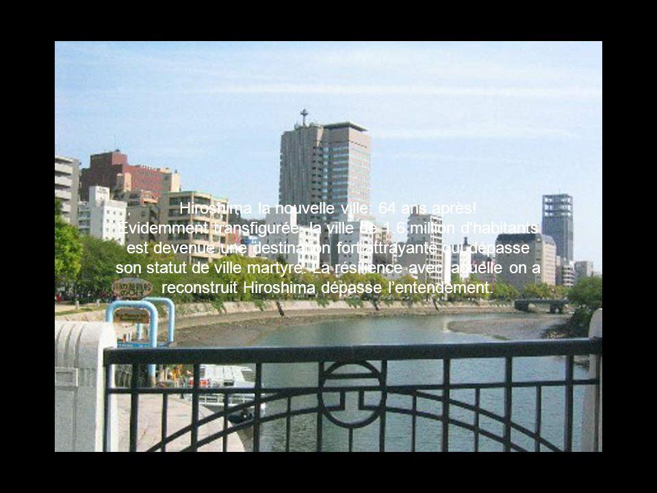 Hiroshima la nouvelle ville: 64 ans après! Évidemment transfigurée, la ville de 1.6 million d'habitants est devenue une destination fort attrayante qu