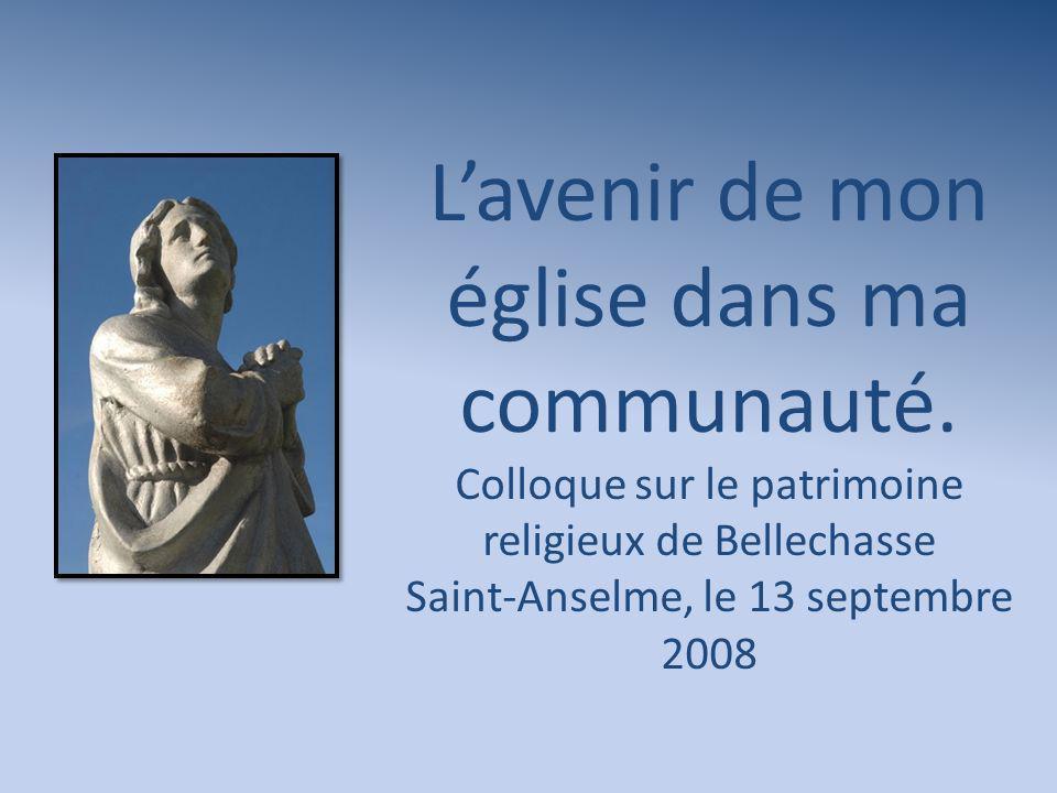 Lavenir de mon église dans ma communauté. Colloque sur le patrimoine religieux de Bellechasse Saint-Anselme, le 13 septembre 2008