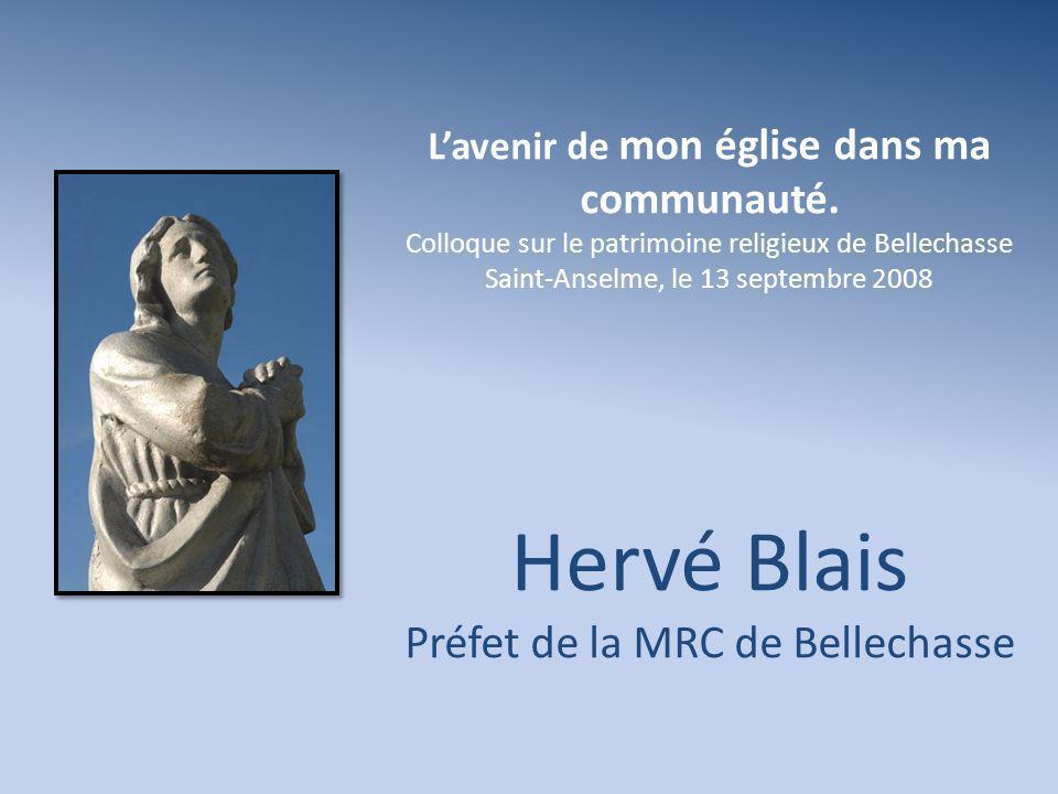 Lavenir de mon église dans ma communauté. Colloque sur le patrimoine religieux de Bellechasse Saint-Anselme, le 13 septembre 2008 Hervé Blais Préfet d