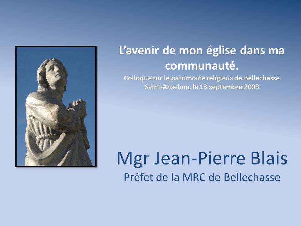 Lavenir de mon église dans ma communauté. Colloque sur le patrimoine religieux de Bellechasse Saint-Anselme, le 13 septembre 2008 Mgr Jean-Pierre Blai