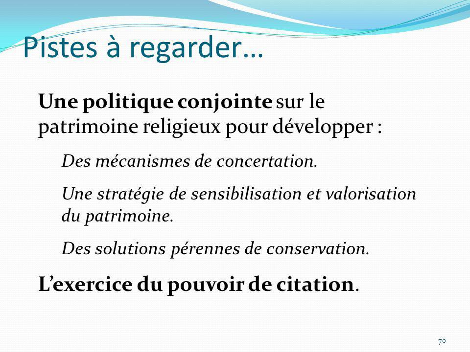 Pistes à regarder… 70 Une politique conjointe sur le patrimoine religieux pour développer : Des mécanismes de concertation. Une stratégie de sensibili