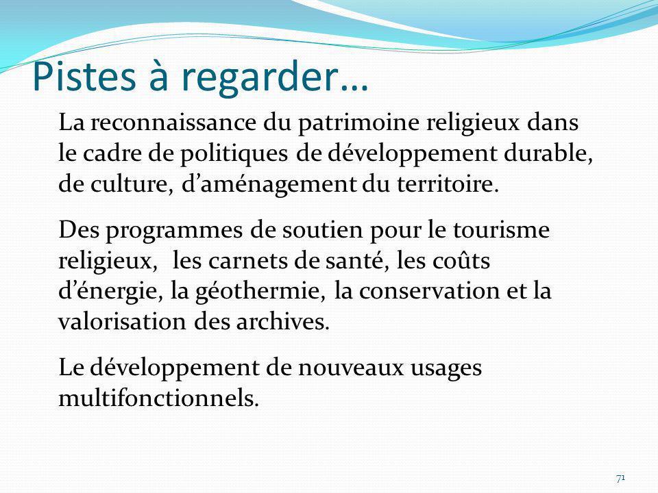 Pistes à regarder… 71 La reconnaissance du patrimoine religieux dans le cadre de politiques de développement durable, de culture, daménagement du terr