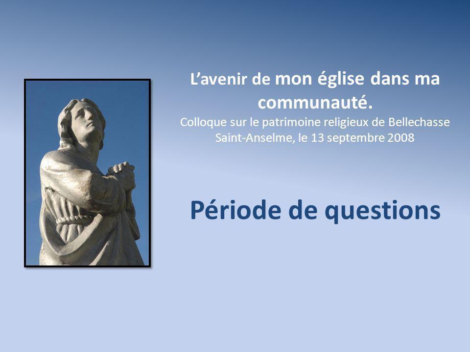Lavenir de mon église dans ma communauté. Colloque sur le patrimoine religieux de Bellechasse Saint-Anselme, le 13 septembre 2008 Période de questions