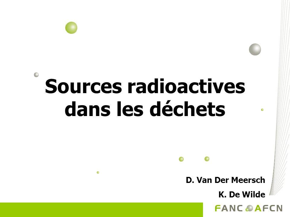 Sources radioactives dans les déchets D. Van Der Meersch K. De Wilde