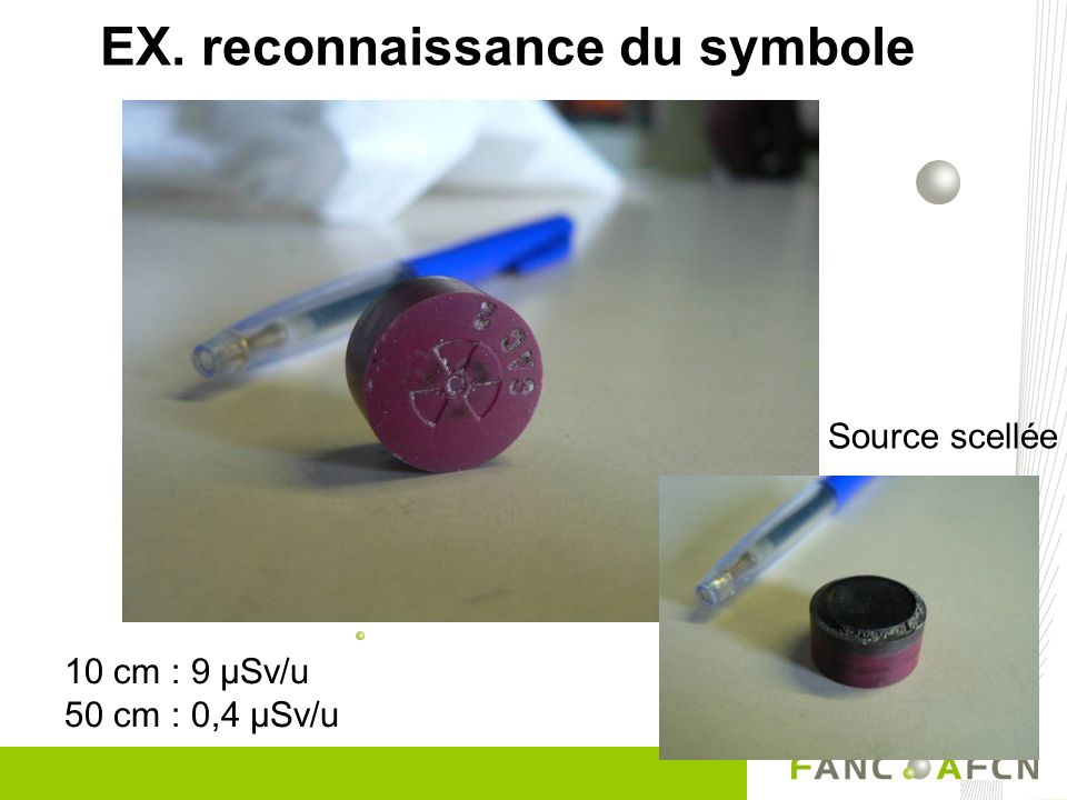 10 cm : 9 µSv/u 50 cm : 0,4 µSv/u EX. reconnaissance du symbole Source scellée