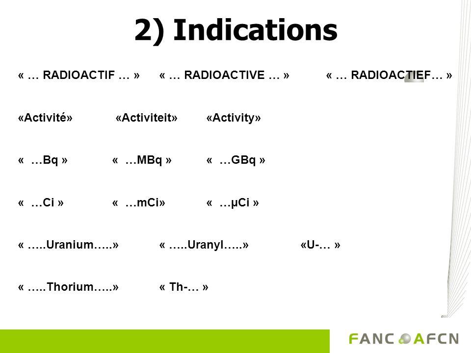 2) Indications « … RADIOACTIF … » « … RADIOACTIVE … » « … RADIOACTIEF… » «Activité» «Activiteit» «Activity» « …Bq »« …MBq »« …GBq » « …Ci »« …mCi»« …µ