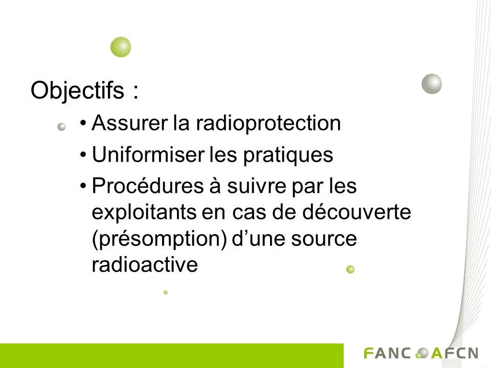 Objectifs : Assurer la radioprotection Uniformiser les pratiques Procédures à suivre par les exploitants en cas de découverte (présomption) dune sourc