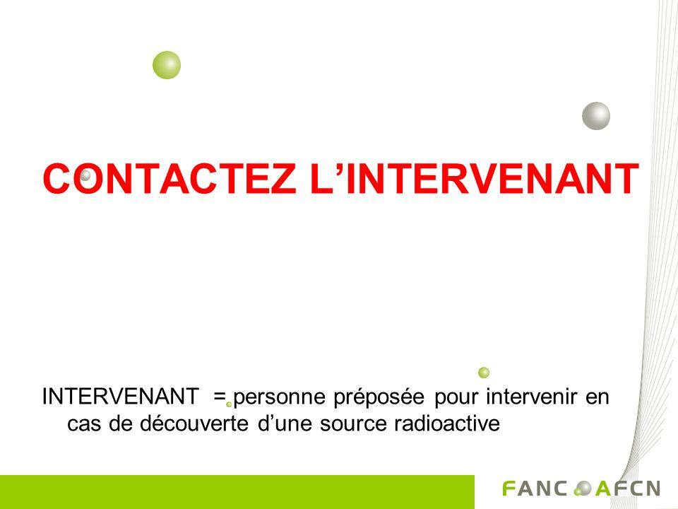 CONTACTEZ LINTERVENANT INTERVENANT = personne préposée pour intervenir en cas de découverte dune source radioactive