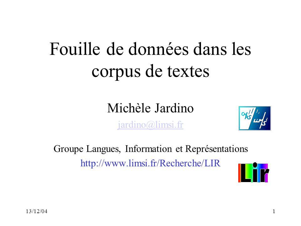 13/12/041 Fouille de données dans les corpus de textes Michèle Jardino jardino@limsi.fr Groupe Langues, Information et Représentations http://www.lims