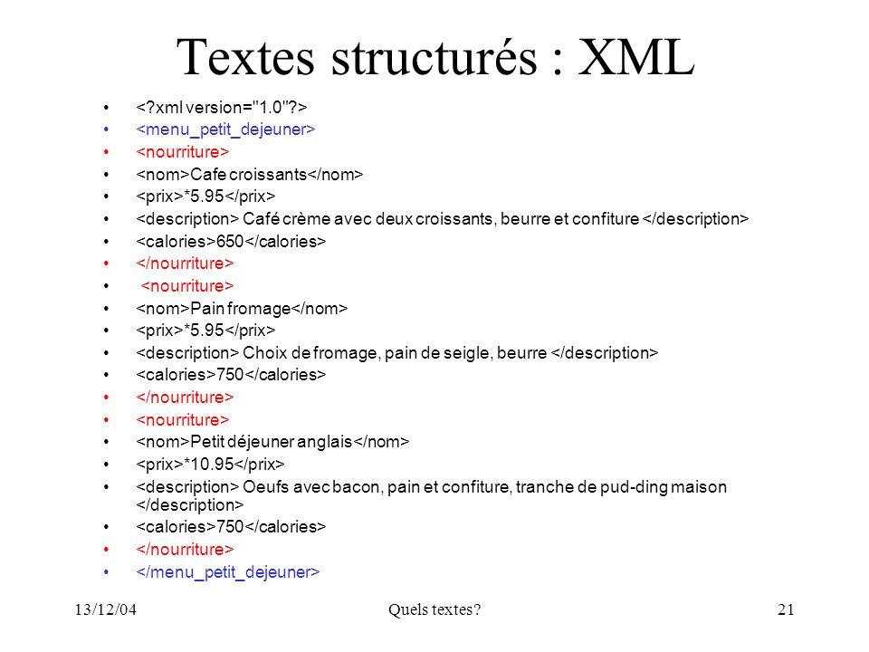 13/12/04Quels textes?21 Textes structurés : XML Cafe croissants *5.95 Café crème avec deux croissants, beurre et confiture 650 Pain fromage *5.95 Choi