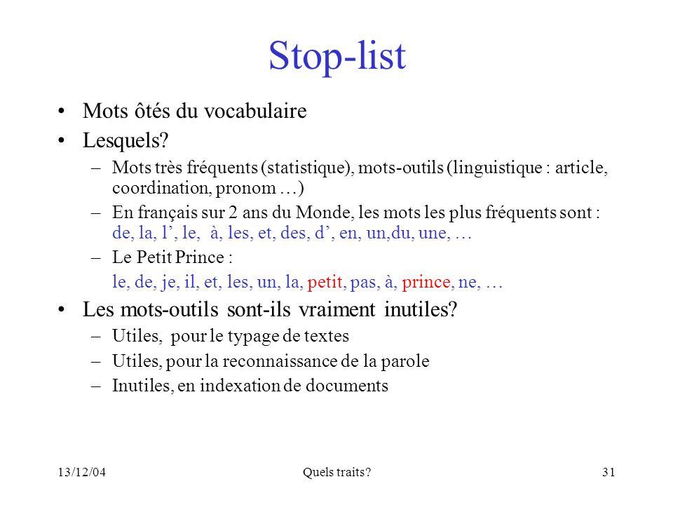 13/12/04Quels traits?31 Stop-list Mots ôtés du vocabulaire Lesquels? –Mots très fréquents (statistique), mots-outils (linguistique : article, coordina
