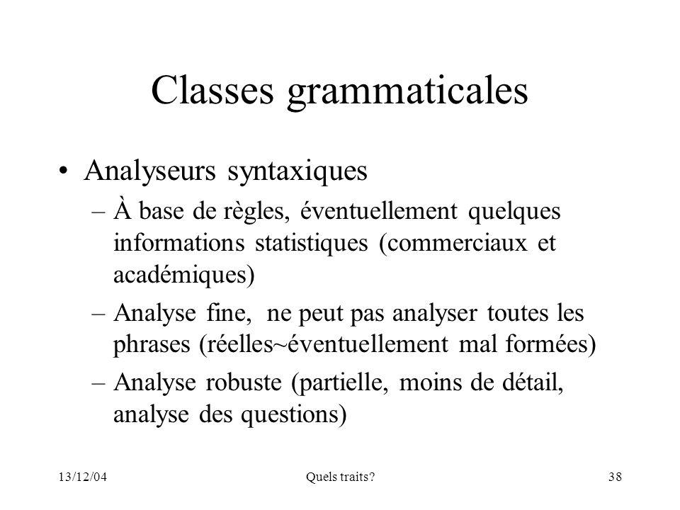 13/12/04Quels traits?38 Classes grammaticales Analyseurs syntaxiques –À base de règles, éventuellement quelques informations statistiques (commerciaux