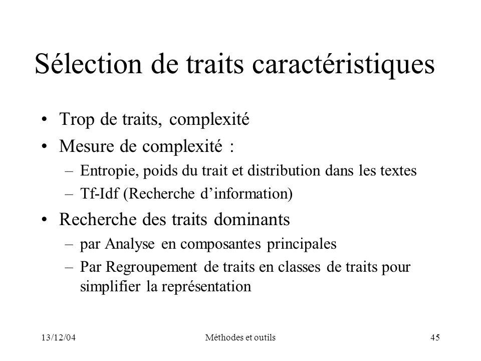 13/12/04Méthodes et outils45 Sélection de traits caractéristiques Trop de traits, complexité Mesure de complexité : –Entropie, poids du trait et distr