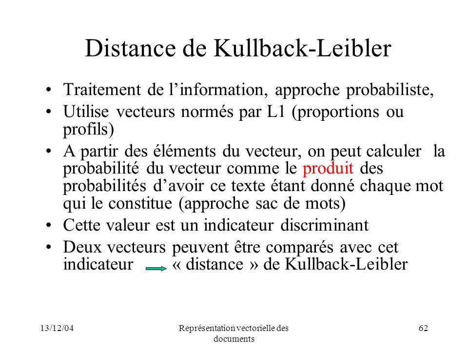 13/12/04Représentation vectorielle des documents 62 Distance de Kullback-Leibler Traitement de linformation, approche probabiliste, Utilise vecteurs n