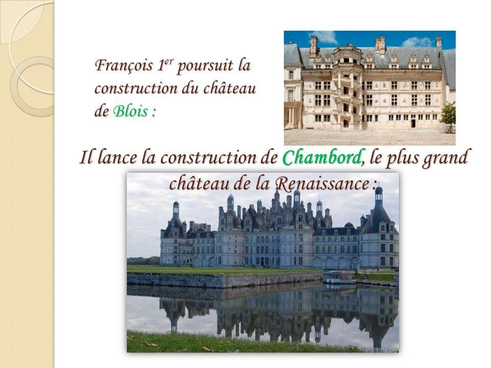 François 1 er poursuit la construction du château de Blois : Il lance la construction de Chambord, le plus grand château de la Renaissance :