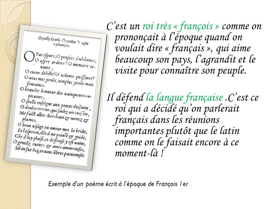 Cest un roi très « françois » comme on prononçait à lépoque quand on voulait dire « français », qui aime beaucoup son pays, lagrandit et le visite pour connaître son peuple.