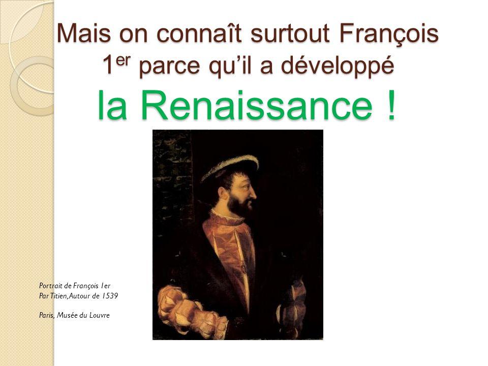 Mais on connaît surtout François 1 er parce quil a développé la Renaissance .