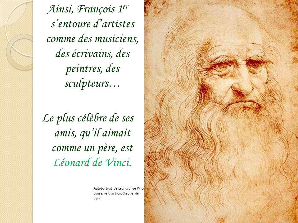 Ainsi, François 1 er sentoure dartistes comme des musiciens, des écrivains, des peintres, des sculpteurs… Le plus célèbre de ses amis, quil aimait comme un père, est Léonard de Vinci.