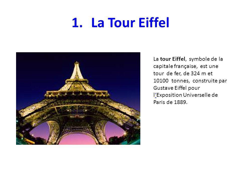 1.La Tour Eiffel La tour Eiffel, symbole de la capitale française, est une tour de fer, de 324 m et 10100 tonnes, construite par Gustave Eiffel pour lExposition Universelle de Paris de 1889.