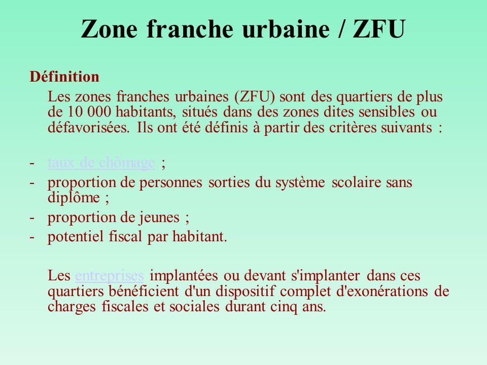 Zone franche urbaine / ZFU Définition Les zones franches urbaines (ZFU) sont des quartiers de plus de 10 000 habitants, situés dans des zones dites sensibles ou défavorisées.