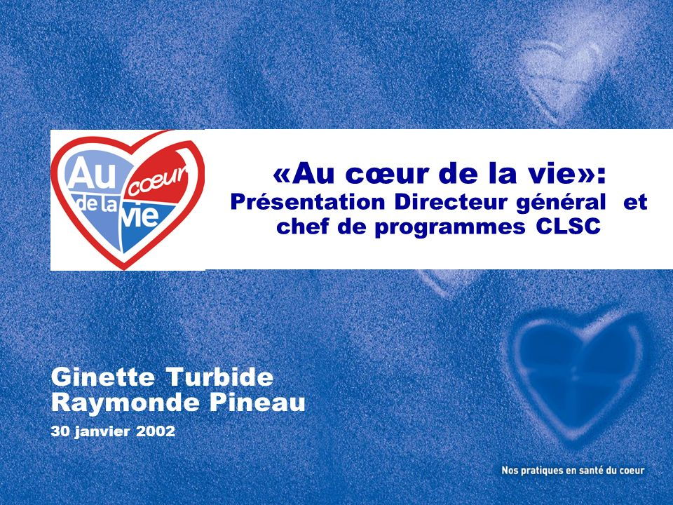 «Au cœur de la vie»: Présentation Directeur général et chef de programmes CLSC Ginette Turbide Raymonde Pineau 30 janvier 2002