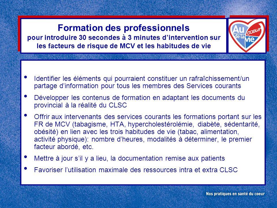 Formation des professionnels pour introduire 30 secondes à 3 minutes dintervention sur les facteurs de risque de MCV et les habitudes de vie Identifier les éléments qui pourraient constituer un rafraîchissement/un partage dinformation pour tous les membres des Services courants Développer les contenus de formation en adaptant les documents du provincial à la réalité du CLSC Offrir aux intervenants des services courants les formations portant sur les FR de MCV (tabagisme, HTA, hypercholestérolémie, diabète, sédentarité, obésité) en lien avec les trois habitudes de vie (tabac, alimentation, activité physique): nombre dheures, modalités à déterminer, le premier facteur abordé, etc.