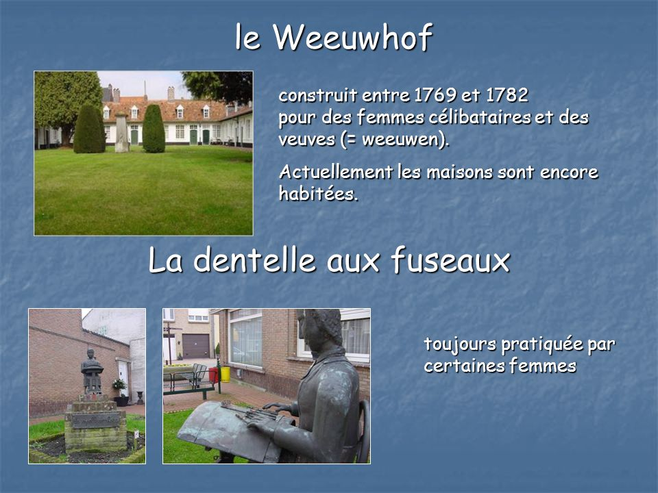 construit entre 1769 et 1782 pour des femmes célibataires et des veuves (= weeuwen). Actuellement les maisons sont encore habitées. La dentelle aux fu