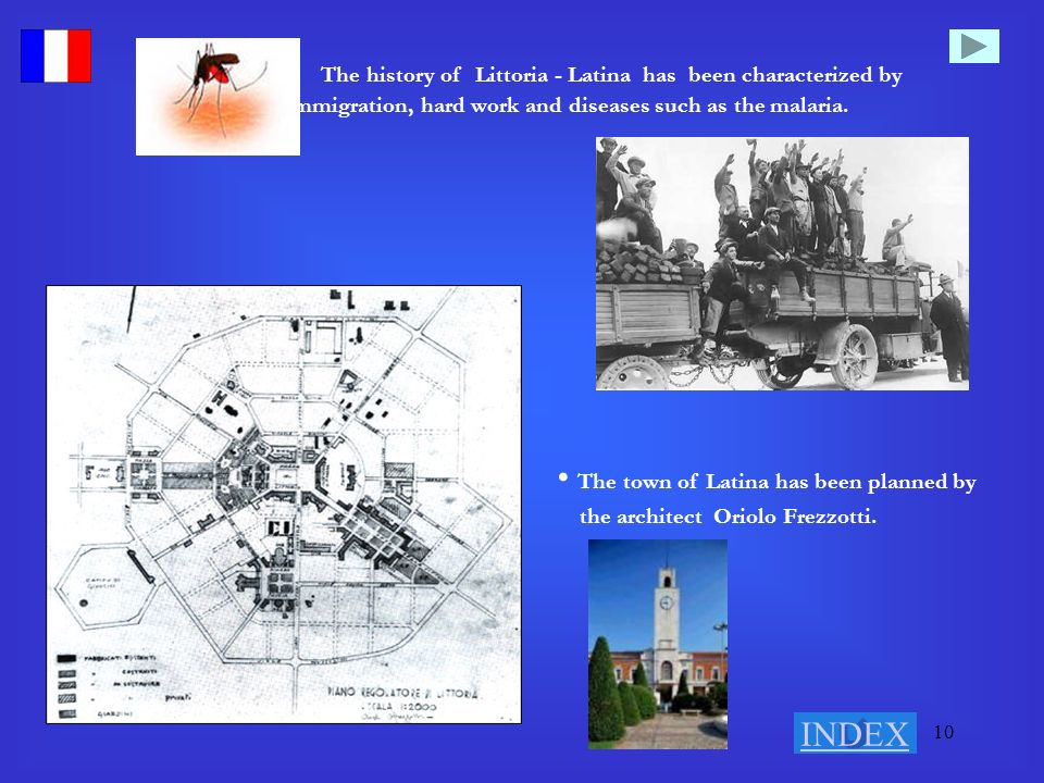 10 The history of Littoria - Latina has been characterized by immigration, hard work and diseases such as the malaria. The town of Latina has been pla