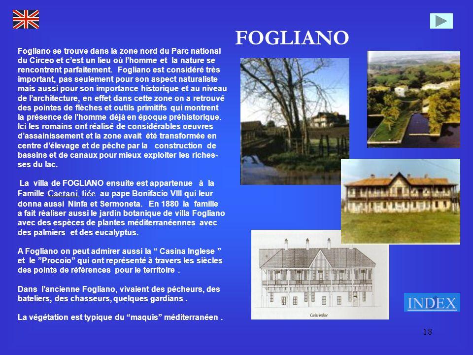 18 FOGLIANO Fogliano se trouve dans la zone nord du Parc national du Circeo et cest un lieu où lhomme et la nature se rencontrent parfaitement. Foglia