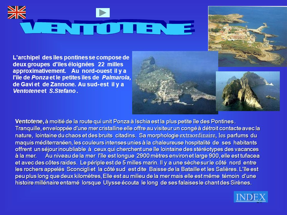 26 L'archipel des îles pontines se compose de deux groupes d'îles éloignées 22 milles approximativement. Au nord-ouest il y a l'île de Ponza et le pet