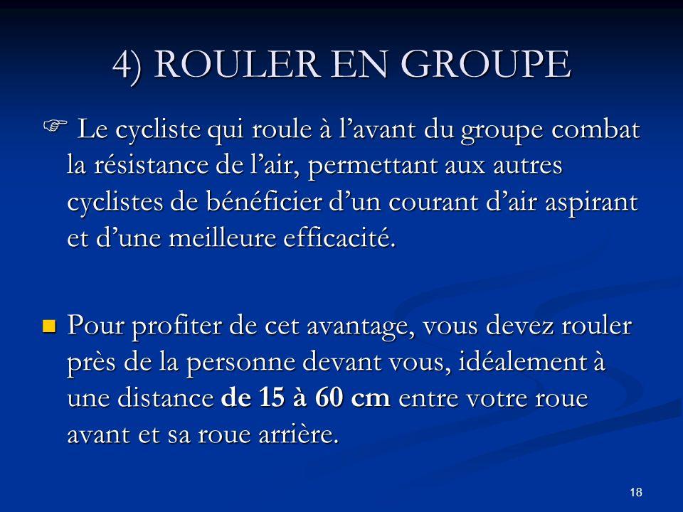 18 4) ROULER EN GROUPE Le cycliste qui roule à lavant du groupe combat la résistance de lair, permettant aux autres cyclistes de bénéficier dun couran