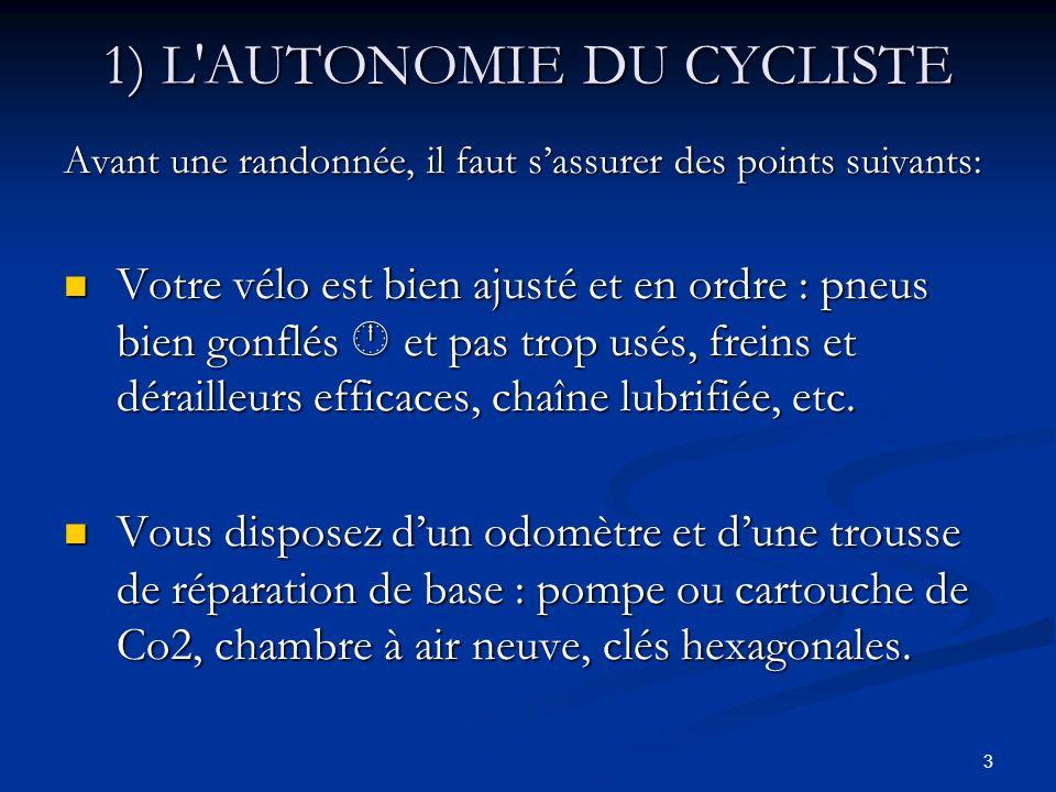 3 1) L'AUTONOMIE DU CYCLISTE Avant une randonnée, il faut sassurer des points suivants: Votre vélo est bien ajusté et en ordre : pneus bien gonflés et