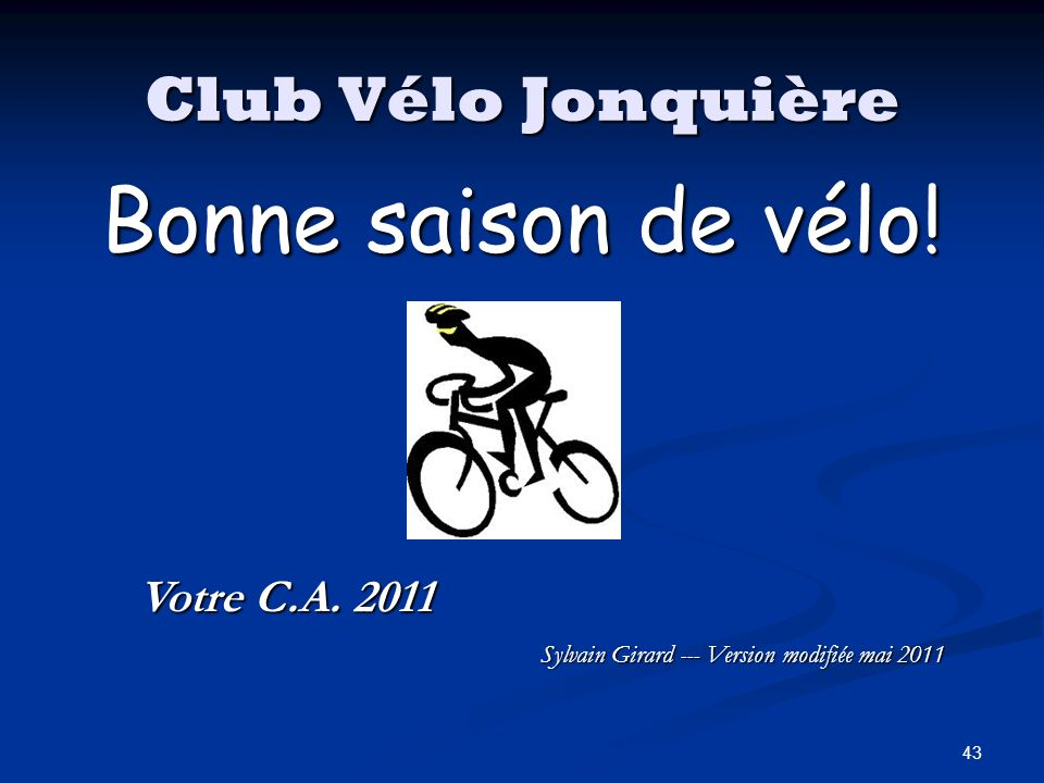 43 Club Vélo Jonquière Bonne saison de vélo! Votre C.A. 2011 Sylvain Girard --- Version modifiée mai 2011