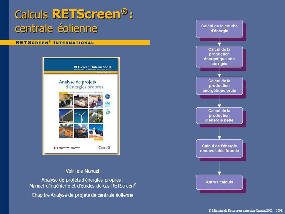 © Ministre de Ressources naturelles Canada 2001 – 2004. Calculs RETScreen ® : centrale éolienne Voir le e-Manuel Analyse de projets dénergies propres