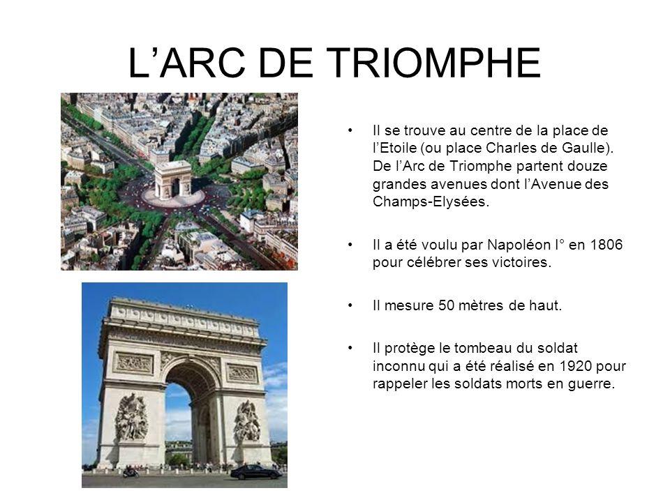 LARC DE TRIOMPHE Il se trouve au centre de la place de lEtoile (ou place Charles de Gaulle). De lArc de Triomphe partent douze grandes avenues dont lA