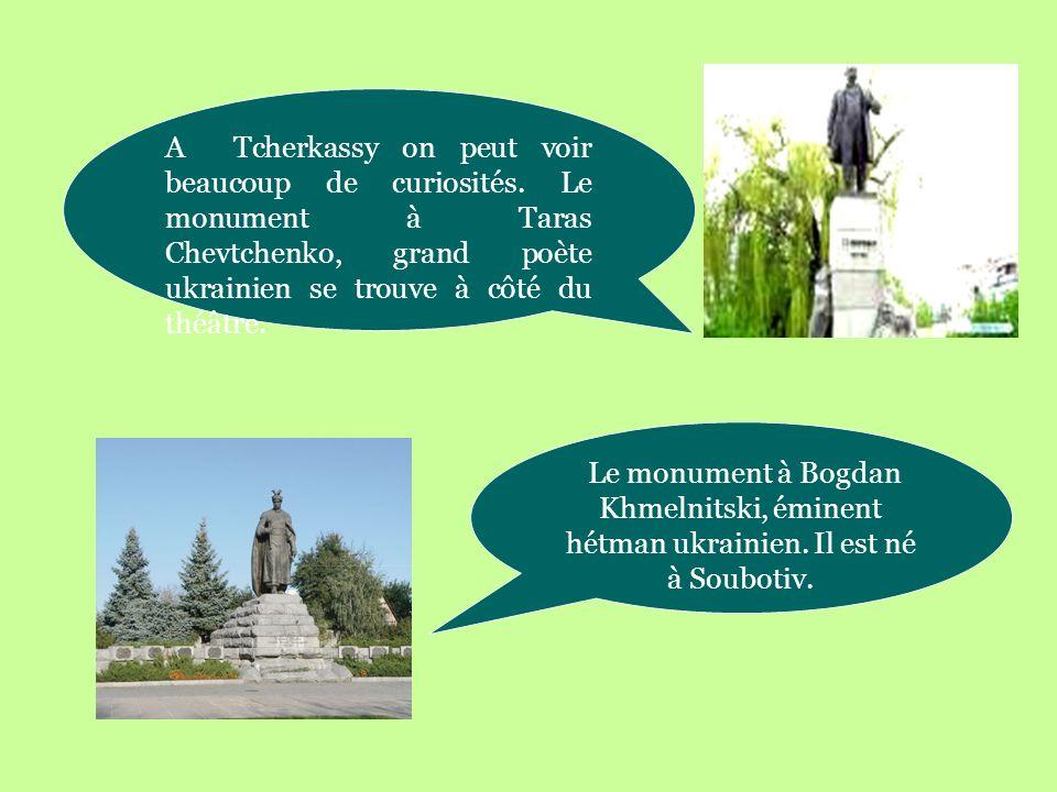 A Tcherkassy on peut voir beaucoup de curiosités. Le monument à Taras Chevtchenko, grand poète ukrainien se trouve à côté du théâtre. Le monument à Bo