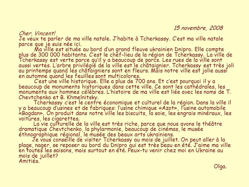 15 novembre, 2008 Cher, Vincent! Je veux te parler de ma ville natale. Jhabite à Tcherkassy. Cest ma ville natale parce que je suis née ici. Ma ville